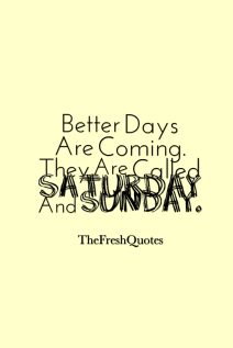 Better-Days-Are-Coming.-They-Are-Called-Saturday-And-Sunday